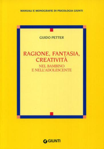 Ragione, fantasia, creatività nel bambino e nell'adolescente - Guido Petter |