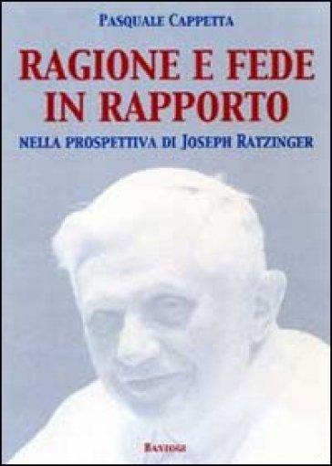 Ragione e fede in rapporto. Nella prospettiva di Joseph Ratzinger - Pasquale Cappetta  