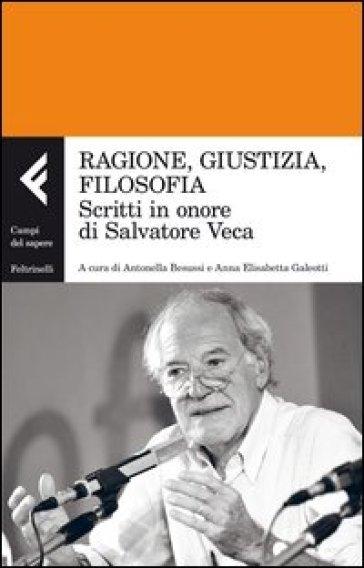 Ragione, giustizia, filosofia. Scritti in onore di Salvatore Veca - A. Besussi  