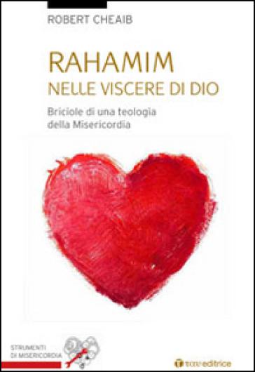 Rahamin: nelle viscere di Dio. Briciole di una teologia della misericordia - Robert Cheaib   Rochesterscifianimecon.com