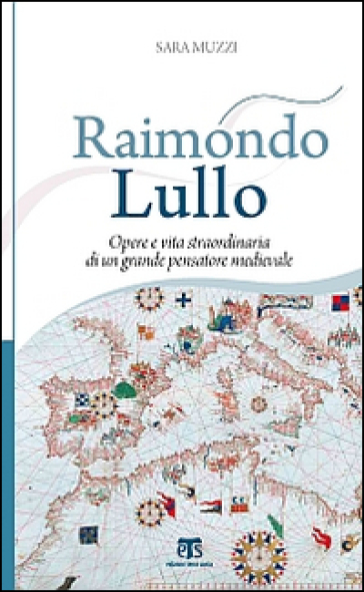 Raimondo Lullo. Opere e vita straordinaria di un grande pensatore medievale - Sara Muzzi |
