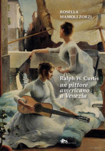Ralph W. Curtis un pittore americano a Venezia - Rosella Mamoli Zorzi | Rochesterscifianimecon.com