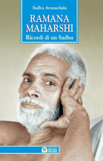 Ramana Maharshi. Ricordi di un Sadhu - Sadhu Arunachala |