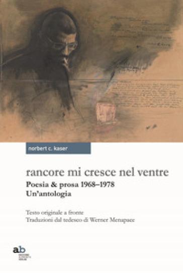 Rancore mi cresce nel ventre. Poesia & prosa 1968-1978 - Norbert Conrad Kaser |