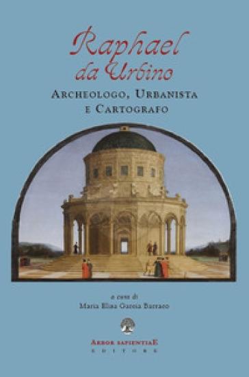 Raphael da Urbino. Archeologo, urbanistica e cartografo - Maria Elisa Garcia Barraco | Kritjur.org