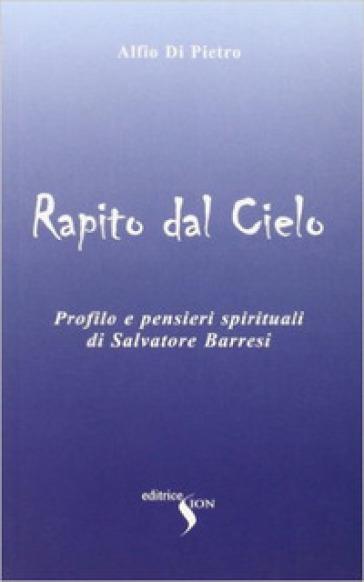 Rapito dal cielo. Profilo e pensieri spirituali di Salvatore Barresi - Alfio Di Pietro |