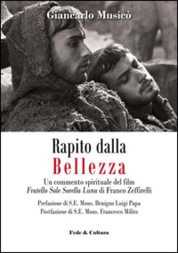 Rapito dalla bellezza. Un commento spirituale del film «Fratello sole sorella luna» di Franco Zeffirelli - Giancarlo Musicò |