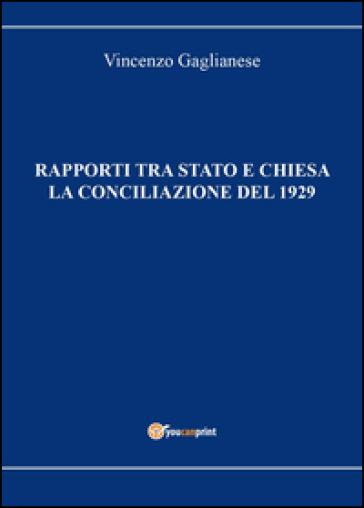 Rapporti tra Stato e Chiesa. La conciliazione del 1929 - Vincenzo Gaglianese |