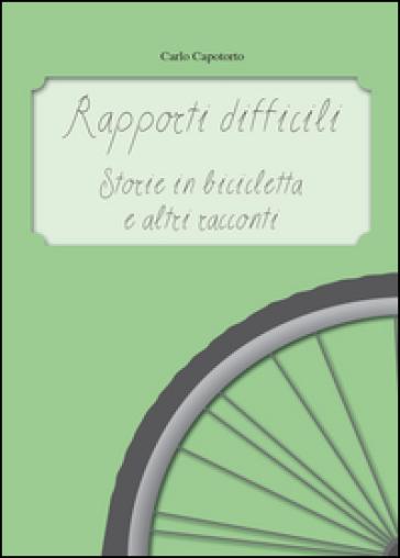 Rapporti difficili. Storie in bicicletta e altri racconti - Carlo Capotorto  