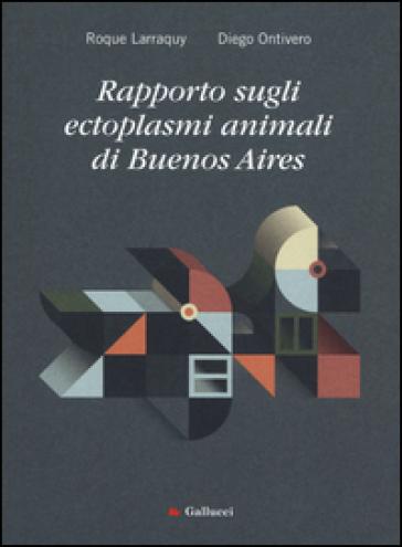 Rapporto sugli ectoplasmi animali di Buenos Aires - Roque Larraquy |