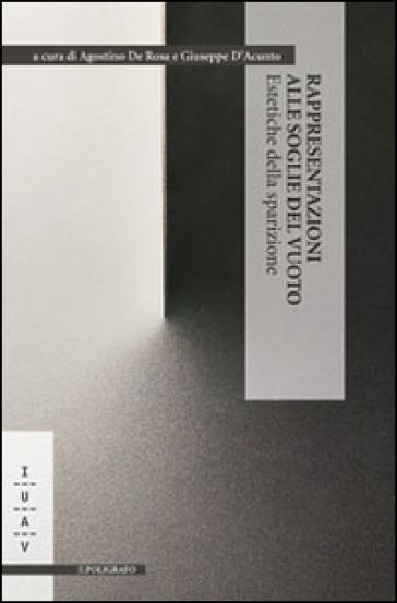 Rappresentazioni alle soglie del vuoto. Estetiche della sparizione. Ediz. italiana, inglese e spagnola - A. De Rosa |