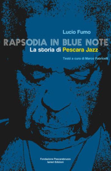 Rapsodia in blue note. La storia di Pescara Jazz - Lucio Fumo |