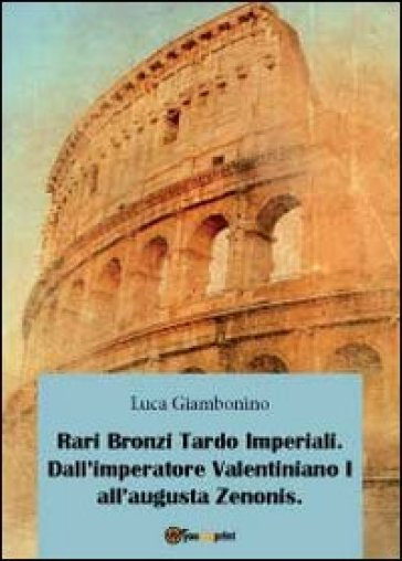 Rari bronzi tardo imperiali. Dall'imperatore Valentiniano I all'augusta Zenonis - Luca Giambonino |