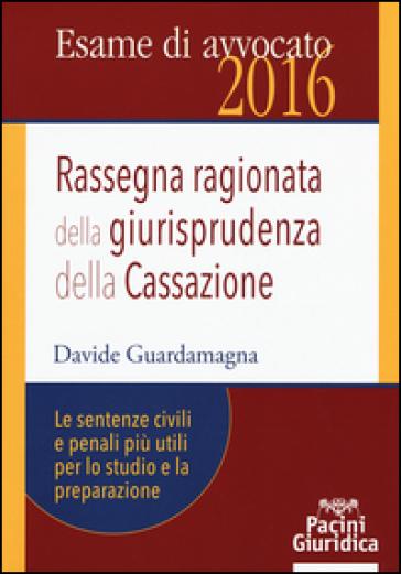 Rassegna ragionata della giurisprudenza della Cassazione. Le sentenze civili e penali più utili per lo studio e la preparazione - Davide Guardamagna |