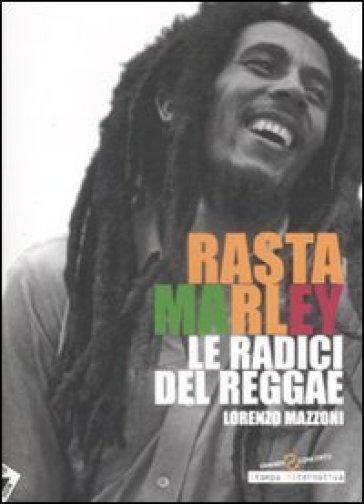 Rasta Marley. Le radici del reggae - Lorenzo Mazzoni |