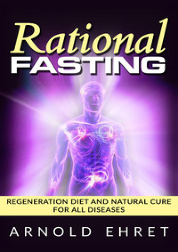 Rational fasting. Regeneration diet and natural cure for all diseases - Arnold Ehret | Rochesterscifianimecon.com