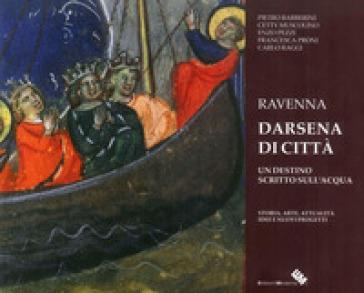 Ravenna darsena di città. Un destino scritto sull'acqua. Ediz. illustrata - Pietro Barberini | Kritjur.org