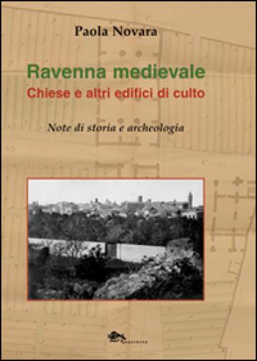 Ravenna medievale. Chiese e altri edifici di culto. Note di storia e archeologia