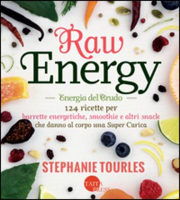 Raw energy (Energia del crudo). 124 ricette per barrette energetiche, smoothie e altri snack che danno al corpo una super carica - Stephanie Tourles | Thecosgala.com