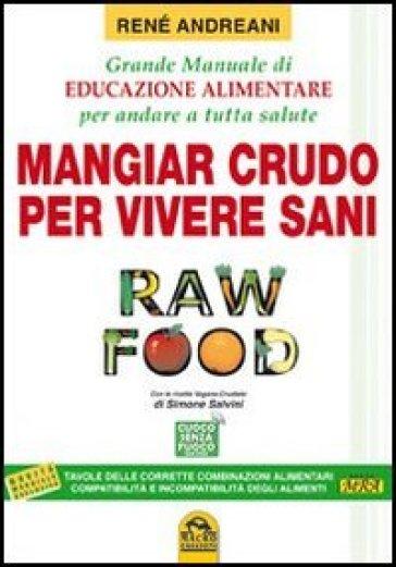 Raw food. Mangiar crudo per vivere sani. Grande manuale di educazione alimentare per andare a tutta salute - Renè Andreani   Thecosgala.com