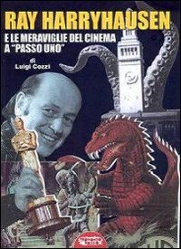 Ray Harryhausen e le meraviglie del cinema a «passo uno» - Luigi Cozzi  