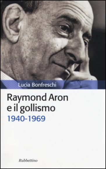 Raymond Aron e il gollismo (1940-1969) - Lucia Bonfreschi | Jonathanterrington.com