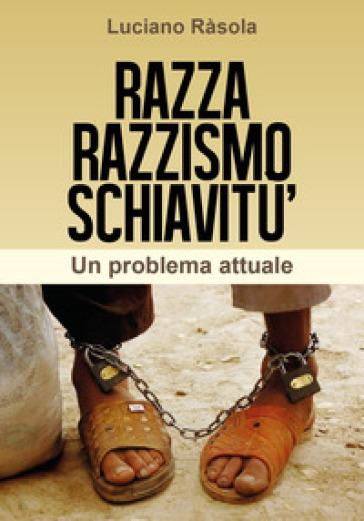 Razza razzismo schiavitù - Luciano Rasola |