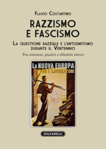 Razzismo e fascismo. La questione razziale e l'antisemitismo durante il Ventennio. Tra citazioni, giudizi e dibattiti storici - Flavio Costantino |