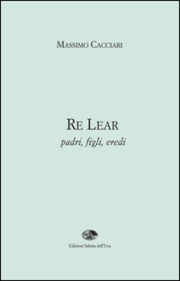 Re Lear. Padri, figli, eredi - Massimo Cacciari | Rochesterscifianimecon.com
