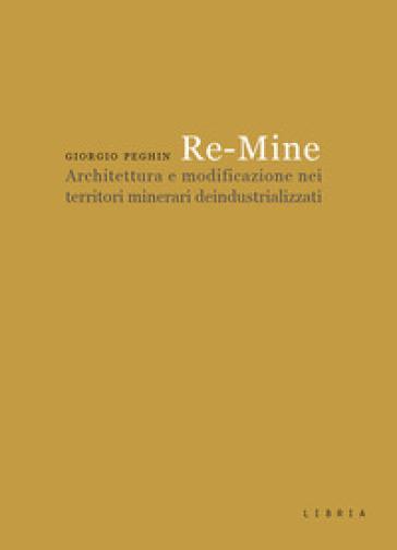 Re-Mine. Architettura e modificazione nei territori minerari deindustrializzati - Giorgio Peghin |
