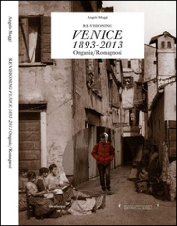Re-visioning Venice 1893-2013 Ongania/Romagnosi. Ediz. multilingue - Angelo Maggi |