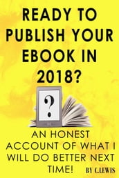 Ready to Publish Your EBook in 2018? An Honest Account of What I Will do Better Next Time!