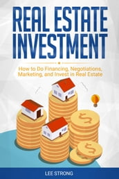 Real Estate Investment: How to Do Financing, Negotiations, Marketing, and Invest in Real Estate