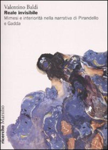 Reale invisibile. Mimesi e interiorità nella narrativa di Pirandello e Gadda - Valentino Baldi |