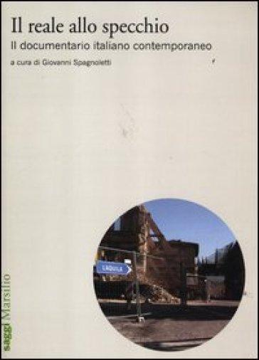 Reale allo specchio. Il documentario italiano contemporaneo (Il) - Giovanni Spagnoletti  