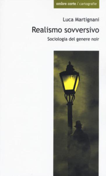 Realismo sovversivo. Sociologia del genere noir - Luca Martignani | Ericsfund.org