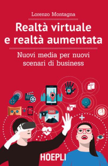 Realtà virtuale e realtà aumentata. Nuovi media per nuovi scenari di business - Lorenzo Montagna |