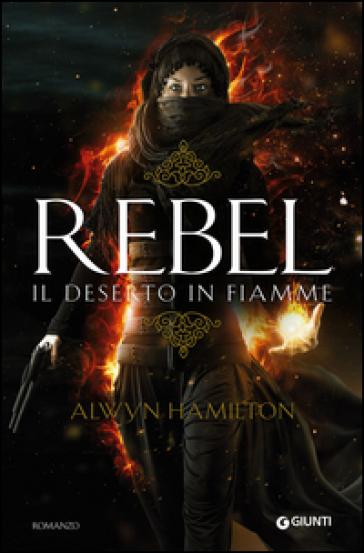 Rebel. Il deserto in fiamme - Alwyn Hamilton | Rochesterscifianimecon.com