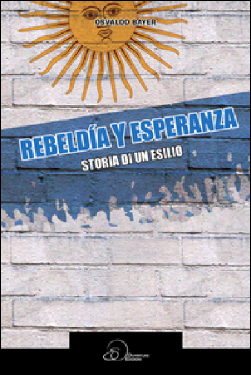 Rebeldia y esperanza. Storia di un esilio - Osvaldo Bayer |