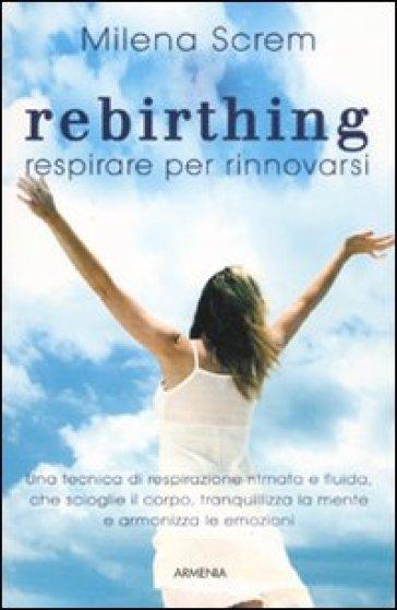 Rebirthing. Respirare per rinnovarsi - Milena Screm |