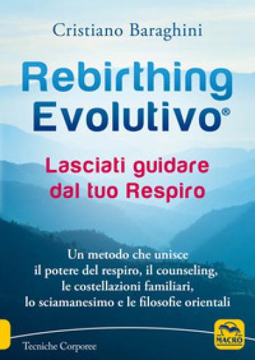 Rebirthing evolutivo. Lasciati guidare dal tuo respiro. Un metodo che unisce il potere del respiro, il counseling, le costellazioni familiari, lo sciamanesimo e le filosofie orientali - Cristiano Baraghini  