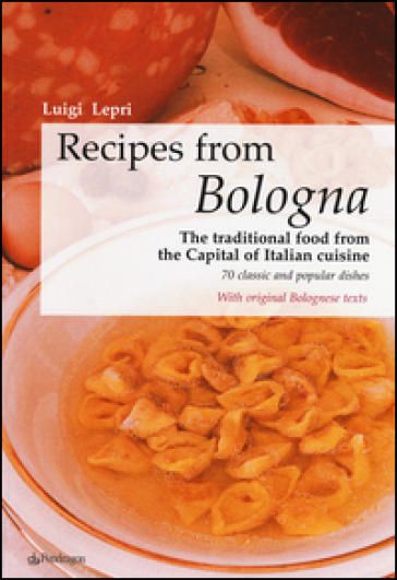 Recipes from Bologna. The traditional food from the Capital of Italian cuisine - Luigi Lepri | Rochesterscifianimecon.com