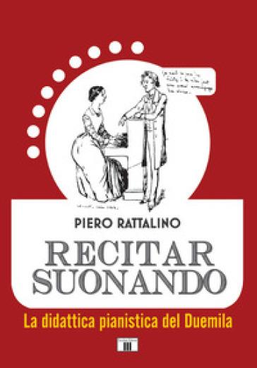 Recitar suonando. La didattica pianistica del Duemila - Piero Rattalino |