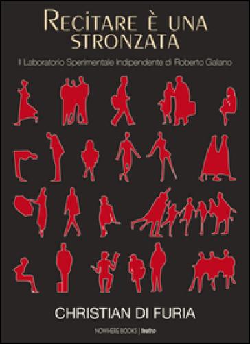 Recitare è una stronzata. Il Laboratorio Sperimentale Indipendente di Roberto Galano - Christian Di Furia pdf epub