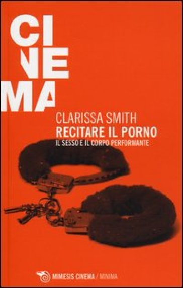 Recitare il porno. Il sesso e il corpo performante - Clarissa Smith |