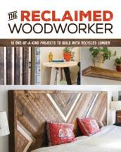 Reclaimed Woodworker: 21 One-of-a-Kind Projects to Build with Recycled Lumber