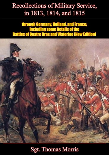 Recollections of Military Service in 1813, 1814, and 1815, through Germany, Holland, and France