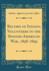 Record of Indiana Volunteers in the Spanish-American War, 1898 1899 (Classic Reprint)