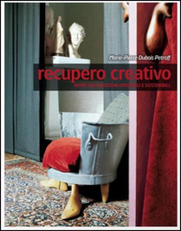 Recupero creativo. Oltre 120 soluzioni originali e sostenibili - Marie-Pierre Dubois Petroff |