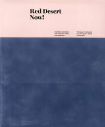 Red Desert Now! L'eredità di Antonioni nella fotografia italiana contemporanea-The legacy of Antonioni in contemporary Italian Photography. Ediz. illustrata - W. Guerrieri  